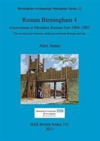 Roman Birmingham 4: Excavations at Metchley Roman Fort 2004-2005