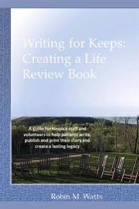 Writing for Keeps: Creating a Life Review Book: A Guide for Hospice Staff and Volunteers to Help Patients Write, Publish and Print Their