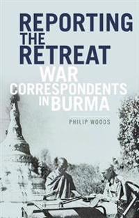Reporting the Retreat: War Correspondents in Burma, 1942