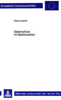 Datenschutz Im Mediensektor: Zur Notwendigkeit Effektiver Und Bereichsspezifischer Datenschutzvorschriften Bei Den -Neuen Medien-