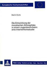 Die Entwicklung Der Moralischen Atmosphaere in Einem Jugendwohnheim:: Eine Interventionsstudie