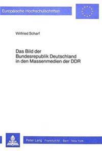 Das Bild Der Bundesrepublik in Den Massenmedien Der Ddr: Eine Empirische Untersuchung Von Tageszeitungen, Hoerfunk Und Fernsehen