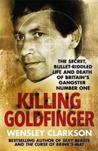 Killing goldfinger - the secret, bullet-riddled life and death of britains