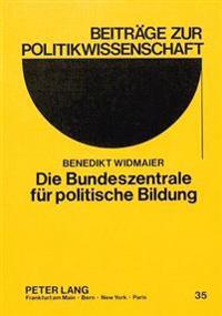 Die Bundeszentrale Fuer Politische Bildung: Ein Beitrag Zur Geschichte Staatlicher Politischer Bildung in Der Bundesrepublik Deutschland