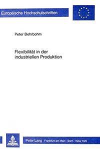 Flexibilitaet in Der Industriellen Produktion: Grundueberlegungen Zur Systematisierung Und Gestaltung Der Produktionswirtschaftlichen Flexibilitaet