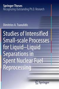 Studies of Intensified Small-scale Processes for Liquid-liquid Separations in Spent Nuclear Fuel Reprocessing