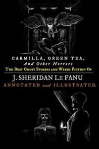 Carmilla, Green Tea, and Other Horrors: The Best Ghost Stories and Weird Fiction of J. Sheridan Le Fanu