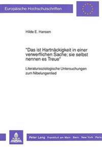 -Das Ist Hartnaeckigkeit in Einer Verwerflichen Sache; Sie Selbst Nennen Es Treue-: Literatursoziologische Untersuchungen Zum Nibelungenlied