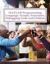 MATLAB Programming Language. Scripts, Functions, Debugging Code and Utilities