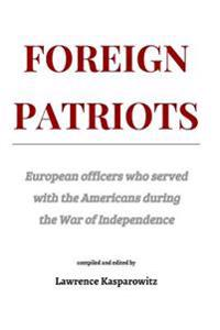Foreign Patriots: European Officers Who Volunteered to Help the Americans in the War for Independence
