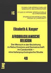 Afrobrasilianische Religion: Der Mensch in Der Beziehung Zu Natur, Kosmos Und Gemeinschaft Im Candomble - Eine Tiefenpsychologische Studie