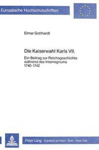 Die Kaiserwahl Karls VII.: Ein Beitrag Zur Reichsgeschichte Waehrend Des Interregnums 1740-1742