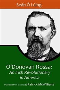 O'Donovan Rossa: An Irish Revolutionary in America