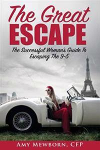 The Great Escape: The Successful Woman's Guide to Escaping the 9 to 5