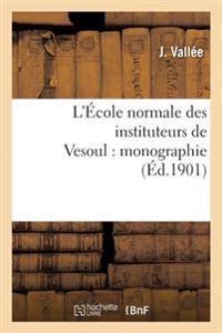 L'Ecole Normale Des Instituteurs de Vesoul: Monographie