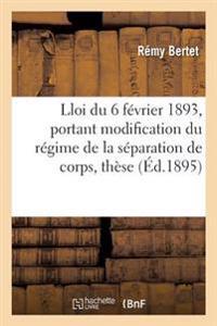 Essai Sur La Loi Du 6 Fevrier 1893, Portant Modification Du Regime de la Separation de Corps, These