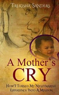A Mother's Cry: How I Turned My Nightmarish Experience Into a Mission!
