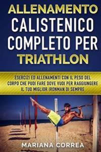Allenamento Calistenico Completo Per Triathlon: Esercizi Ed Allenamenti Con Il Peso del Corpo Che Puoi Fare Dove Vuoi Per Raggiungere Il Tuo Miglior I