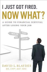 I Just Got Fired. Now What?: A Guide to Financial Survival After Losing Your Job