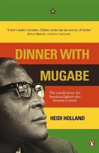 Dinner with mugabe - the untold story of a freedom fighter who became a tyr