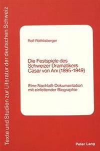 Die Festspiele Des Schweizer Dramatikers Caesar Von Arx (1895-1949): Eine Nachlass-Dokumentation Mit Einleitender Biographie