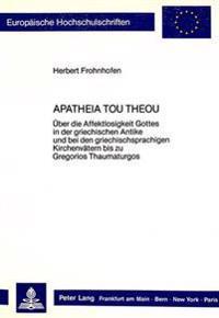 Apatheia Tou Theou: Ueber Die Affektlosigkeit Gottes in Der Griechischen Antike Und Bei Den Griechischsprachigen Kirchenvaetern Bis Zu Gre