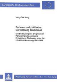 Parteien Und Politische Entwicklung Suedkoreas: Die Bedeutung Der Progressiven Parteien Fuer Die Politische Entwicklung Suedkoreas Unter Der Us-Milita