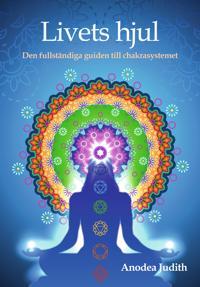 Livets hjul : den fullständiga guiden till chakrasystemet