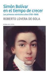 Simon Bolivar En El Tiempo de Crecer: Los Primeros Veinticinco Anos (1783-1808)