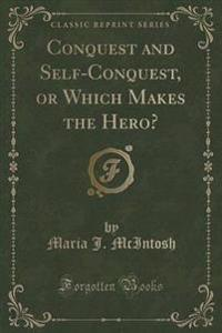 Conquest and Self-Conquest, or Which Makes the Hero? (Classic Reprint)