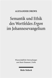 Semantik Und Ethik Des Wortfeldes 'Ergon' Im Johannesevangelium: Kontexte Und Normen Neutestamentlicher Ethik / Contexts and Norms of New Testament Et
