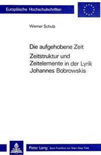 Die Aufgehobene Zeit: Zeitstruktur Und Zeitelemente in Der Lyrik Johannes Bobrowskis