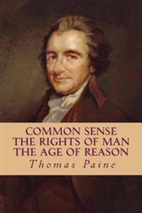Common Sense, the Rights of Man, the Age of Reason (Complete and Unabridged)