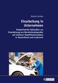 Einarbeitung in Unternehmen: Vergleichende Fallstudien Zur Einarbeitung Von Berufseinsteigenden Auf Mittlerer Qualifikationsebene in Deutschland Un