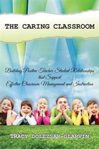 The Caring Classroom: Building Positive Teacher-Student Relationships That Support Effective Classroom Management and Instruction
