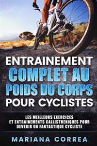 Entrainement Complet Au Poids Du Corps Pour Cyclistes: Les Meilleurs Exercices Et Entrainements Callistheniques Pour Devenir Un Fantastique Cycliste
