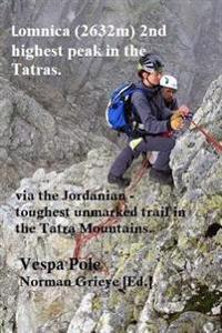 Lomnica (2632m ), 2nd Highest Peak in the Tatras.: Via the Jordanian - Toughest Unmarked Trail in the Tatra Mountains.