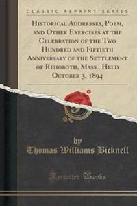 Historical Addresses, Poem, and Other Exercises at the Celebration of the Two Hundred and Fiftieth Anniversary of the Settlement of Rehoboth, Mass., Held October 3, 1894 (Classic Reprint)