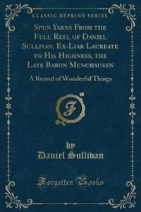 Spun Yarns from the Full Reel of Daniel Sullivan, Ex-Liar Laureate to His Highness, the Late Baron Munchausen
