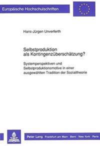 Selbstproduktion ALS Kontingenzueberschaetzung?: Systemperspektiven Und Selbstproduktionsmotive in Einer Ausgewaehlten Tradition Der Sozialtheorie