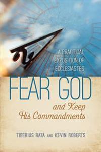 Fear God and Keep His Commandments: A Practical Exposition of Ecclesiastes