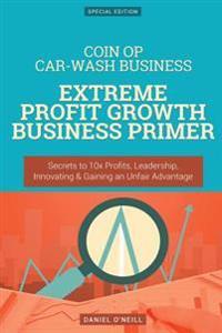 Coin Op Car-Wash Business: Extreme Profit Growth Business Primer: Secrets to 10x Profits, Leadership, Innovation & Gaining an Unfair Advantage