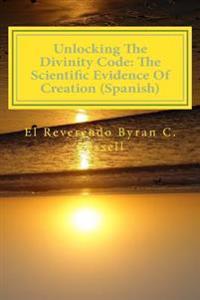 Unlocking the Divinity Code: The Scientific Evidence of Creation (Spanish): Desbloqueo de La Divinidad Codigo