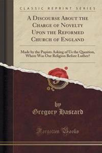 A Discourse about the Charge of Novelty Upon the Reformed Church of England