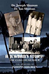 A Jewban's Story: The Cuba I Remember: The Memoirs of Joseph Shuman