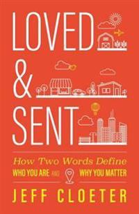 Loved and Sent: How Two Words Define Who You Are and Why You Matter