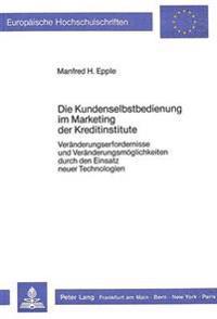 Die Kundenselbstbedienung Im Marketing Der Kreditinstitute: Veraenderungserfordernisse Und Veraenderungsmoeglichkeiten Durch Den Einsatz Neuer Technol