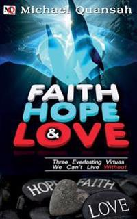 Faith, Hope & Love: Three Everlasting Virtues We Can't Live Without