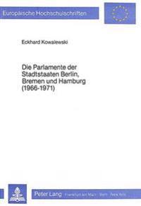 Die Parlamente Der Stadtstaaten Berlin, Bremen Und Hamburg (1966-1971): Eine Vergleichende Analyse Der Taetigkeit Des Abgeordnetenhauses Von Berlin Wa