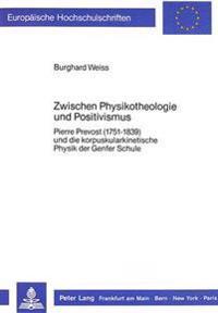 Zwischen Physikotheologie Und Positivismus: Pierre Prevost (1751-1839) Und Die Korpuskularkinetische Physik Der Genfer Schule